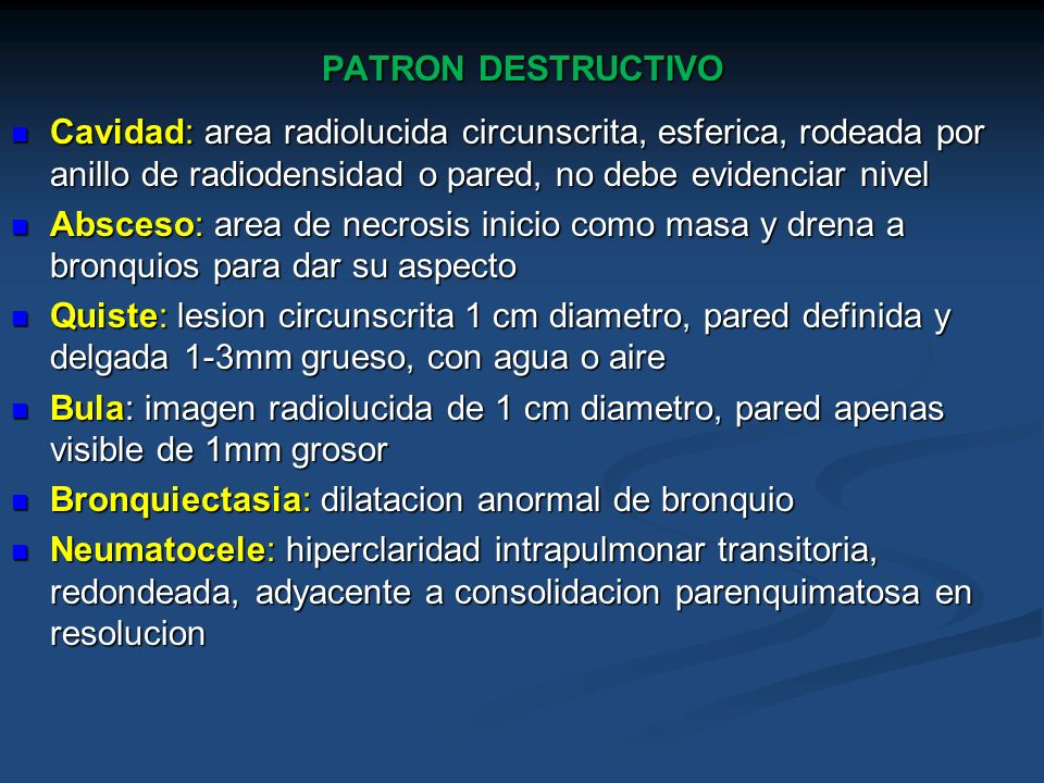 PATRON DESTRUCTIVO Cavidad: area radiolucida circunscrita, esferica, rodeada por anillo de radiodensidad o pared, no debe evidenciar nivel.