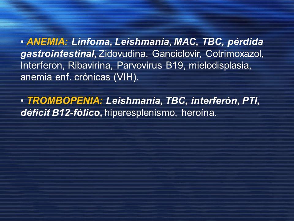 • ANEMIA: Linfoma, Leishmania, MAC, TBC, pérdida gastrointestinal, Zidovudina, Ganciclovir, Cotrimoxazol, Interferon, Ribavirina, Parvovirus B19, mielodisplasia, anemia enf. crónicas (VIH).