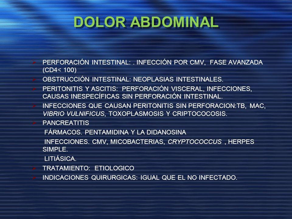 DOLOR ABDOMINAL PERFORACIÓN INTESTINAL: . INFECCIÓN POR CMV, FASE AVANZADA (CD4< 100) OBSTRUCCIÓN INTESTINAL: NEOPLASIAS INTESTINALES.