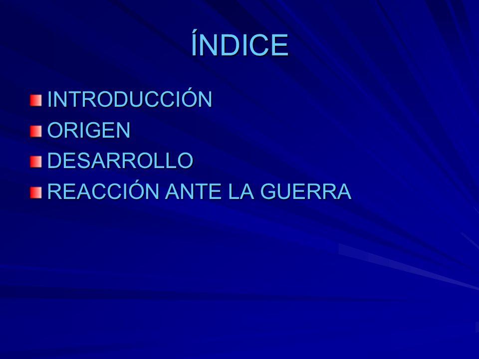 ÍNDICE INTRODUCCIÓN ORIGEN DESARROLLO REACCIÓN ANTE LA GUERRA