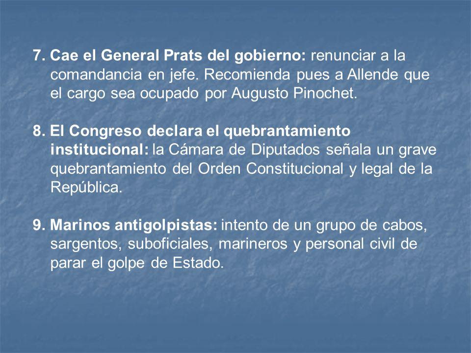 7. Cae el General Prats del gobierno: renunciar a la comandancia en jefe. Recomienda pues a Allende que el cargo sea ocupado por Augusto Pinochet.