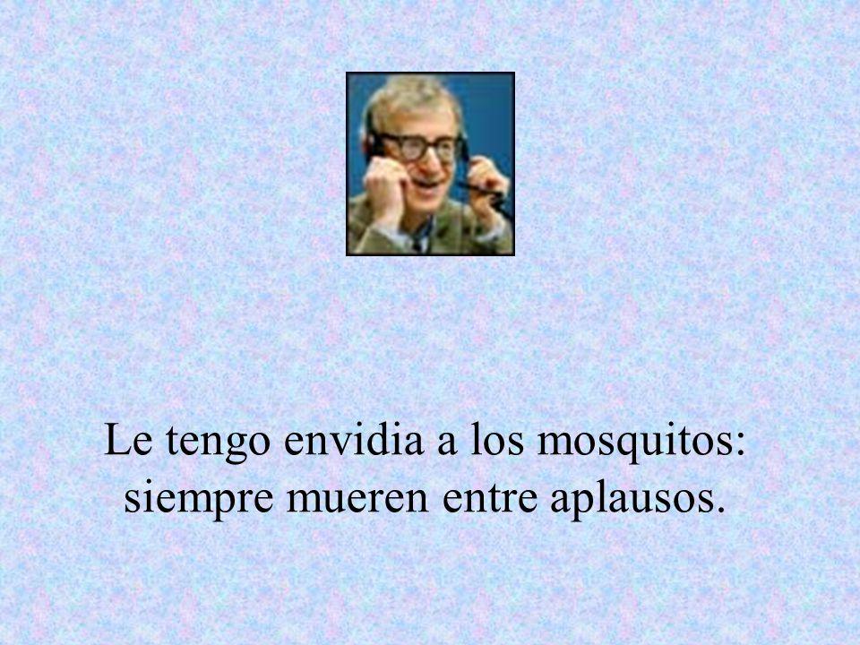 Le tengo envidia a los mosquitos: siempre mueren entre aplausos.