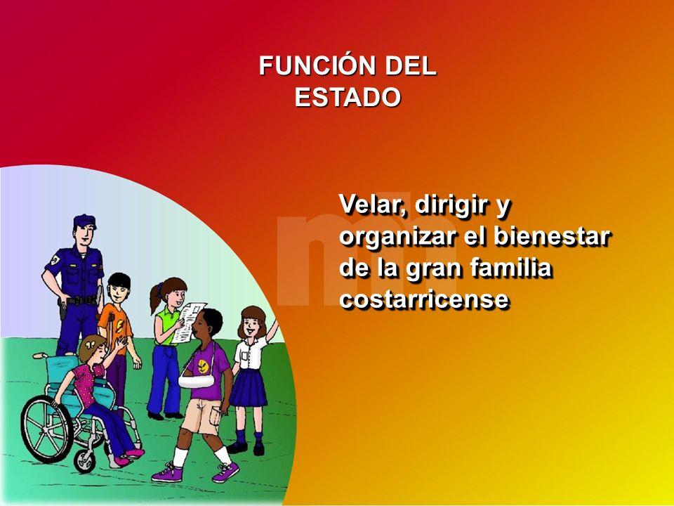 FUNCIÓN DEL ESTADO Velar, dirigir y organizar el bienestar de la gran familia costarricense