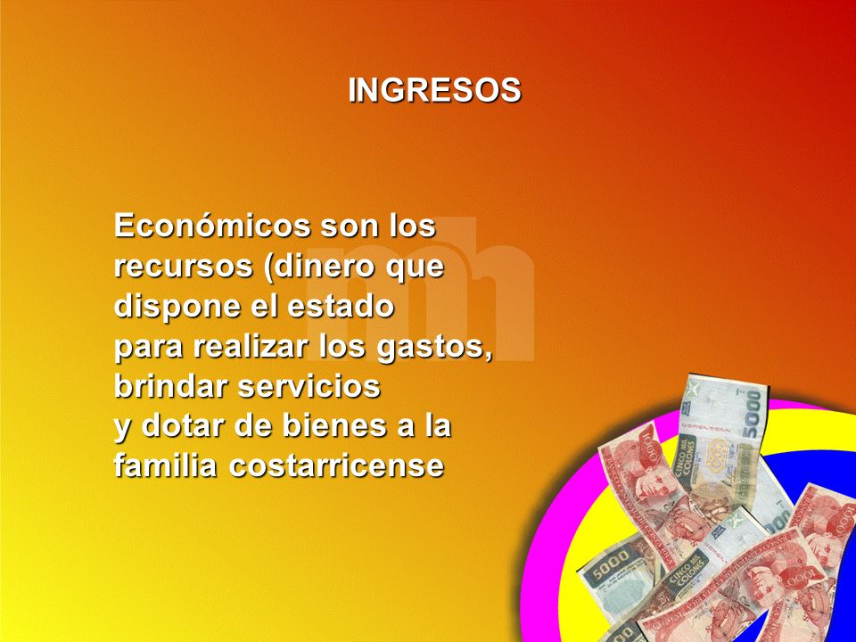 INGRESOS Económicos son los recursos (dinero que. dispone el estado. para realizar los gastos, brindar servicios.