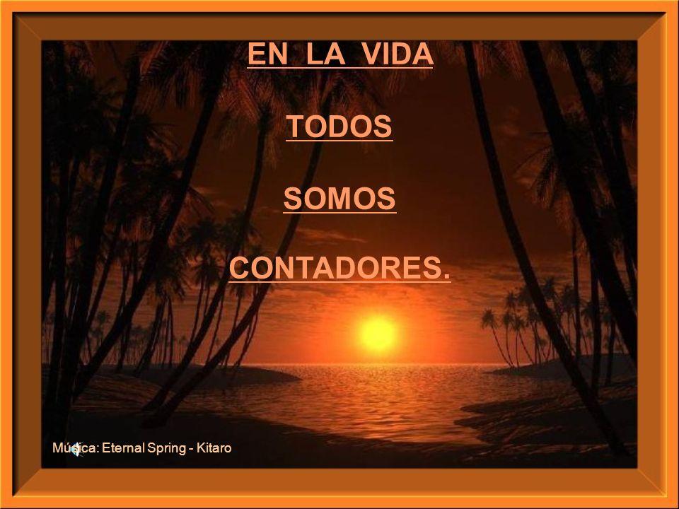 EN LA VIDA TODOS SOMOS CONTADORES. Música: Eternal Spring - Kitaro
