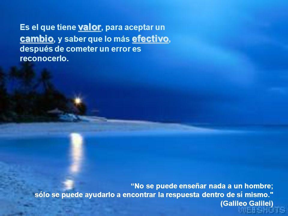 Es el que tiene valor, para aceptar un cambio, y saber que lo más efectivo, después de cometer un error es reconocerlo.