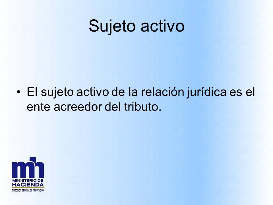 Sujeto activo El sujeto activo de la relación jurídica es el ente acreedor del tributo.