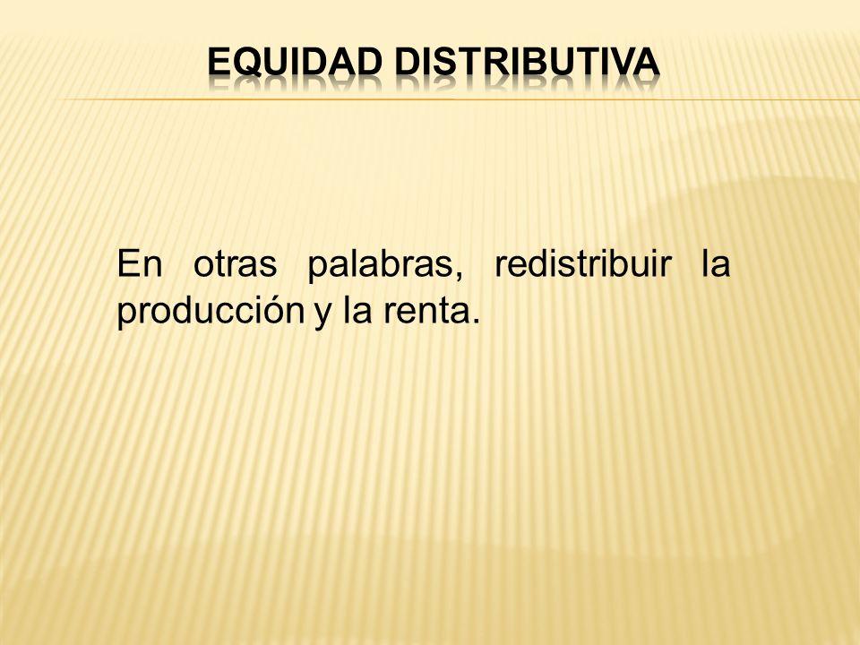 EQUIDAD DISTRIBUTIVA En otras palabras, redistribuir la producción y la renta.