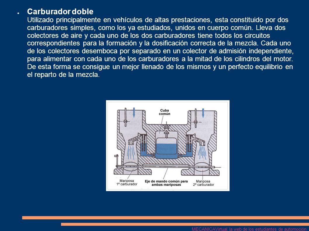 Carburador doble Utilizado principalmente en vehículos de altas prestaciones, esta constituido por dos carburadores simples, como los ya estudiados, unidos en cuerpo común. Lleva dos colectores de aire y cada uno de los dos carburadores tiene todos los circuitos correspondientes para la formación y la dosificación correcta de la mezcla. Cada uno de los colectores desemboca por separado en un colector de admisión independiente, para alimentar con cada uno de los carburadores a la mitad de los cilindros del motor. De esta forma se consigue un mejor llenado de los mismos y un perfecto equilibrio en el reparto de la mezcla.