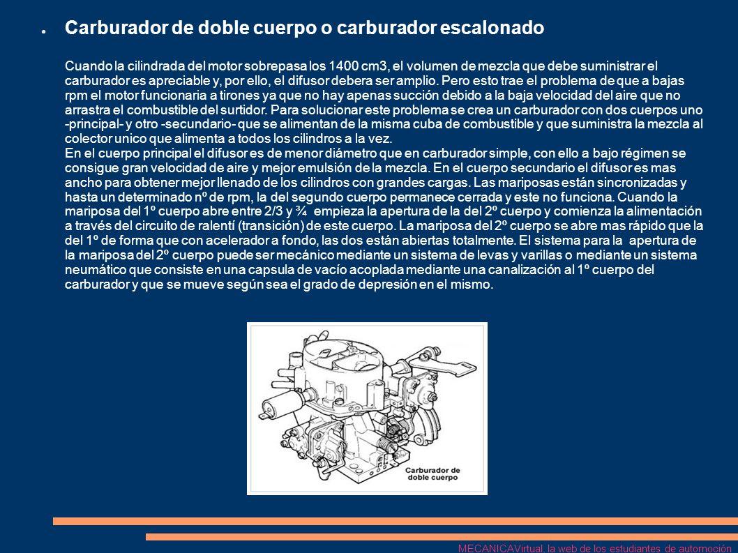 Carburador de doble cuerpo o carburador escalonado Cuando la cilindrada del motor sobrepasa los 1400 cm3, el volumen de mezcla que debe suministrar el carburador es apreciable y, por ello, el difusor debera ser amplio. Pero esto trae el problema de que a bajas rpm el motor funcionaria a tirones ya que no hay apenas succión debido a la baja velocidad del aire que no arrastra el combustible del surtidor. Para solucionar este problema se crea un carburador con dos cuerpos uno -principal- y otro -secundario- que se alimentan de la misma cuba de combustible y que suministra la mezcla al colector unico que alimenta a todos los cilindros a la vez. En el cuerpo principal el difusor es de menor diámetro que en carburador simple, con ello a bajo régimen se consigue gran velocidad de aire y mejor emulsión de la mezcla. En el cuerpo secundario el difusor es mas ancho para obtener mejor llenado de los cilindros con grandes cargas. Las mariposas están sincronizadas y hasta un determinado nº de rpm, la del segundo cuerpo permanece cerrada y este no funciona. Cuando la mariposa del 1º cuerpo abre entre 2/3 y ¾ empieza la apertura de la del 2º cuerpo y comienza la alimentación a través del circuito de ralentí (transición) de este cuerpo. La mariposa del 2º cuerpo se abre mas rápido que la del 1º de forma que con acelerador a fondo, las dos están abiertas totalmente. El sistema para la apertura de la mariposa del 2º cuerpo puede ser mecánico mediante un sistema de levas y varillas o mediante un sistema neumático que consiste en una capsula de vacío acoplada mediante una canalización al 1º cuerpo del carburador y que se mueve según sea el grado de depresión en el mismo.