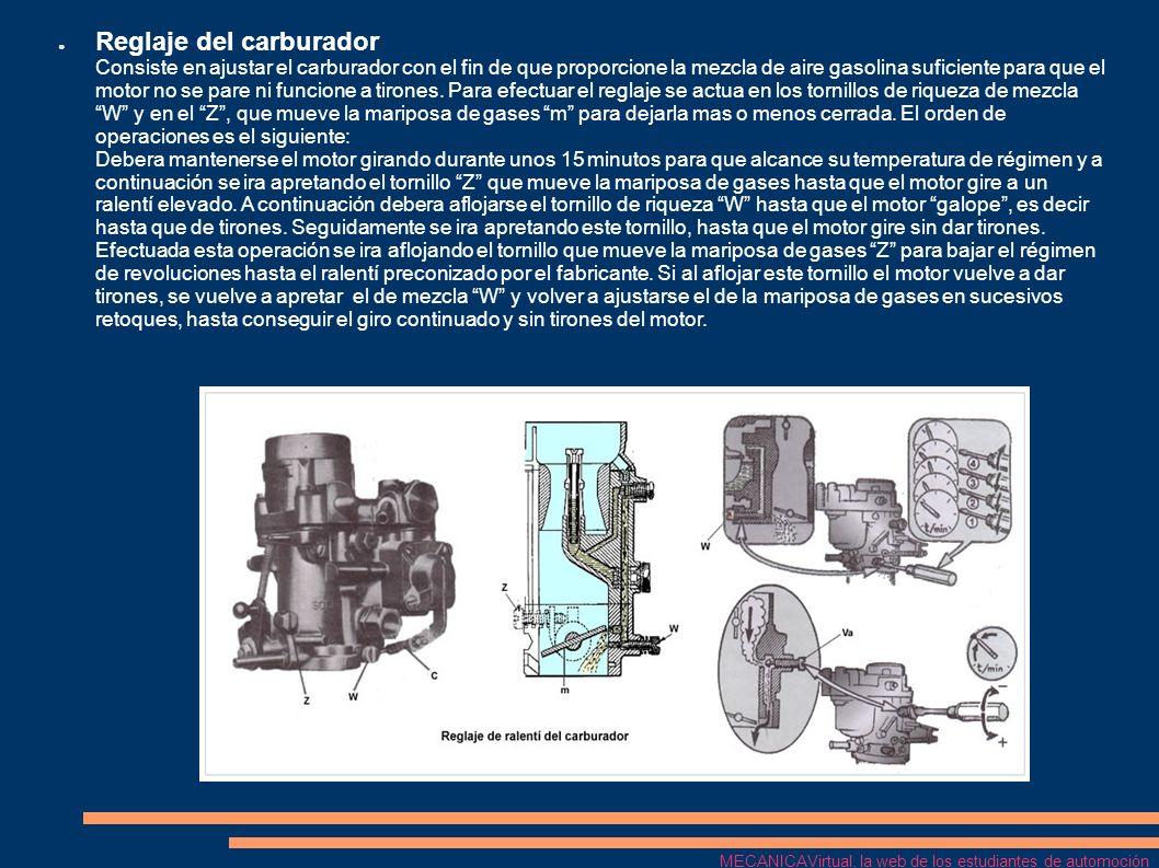 Reglaje del carburador Consiste en ajustar el carburador con el fin de que proporcione la mezcla de aire gasolina suficiente para que el motor no se pare ni funcione a tirones. Para efectuar el reglaje se actua en los tornillos de riqueza de mezcla W y en el Z , que mueve la mariposa de gases m para dejarla mas o menos cerrada. El orden de operaciones es el siguiente: Debera mantenerse el motor girando durante unos 15 minutos para que alcance su temperatura de régimen y a continuación se ira apretando el tornillo Z que mueve la mariposa de gases hasta que el motor gire a un ralentí elevado. A continuación debera aflojarse el tornillo de riqueza W hasta que el motor galope , es decir hasta que de tirones. Seguidamente se ira apretando este tornillo, hasta que el motor gire sin dar tirones. Efectuada esta operación se ira aflojando el tornillo que mueve la mariposa de gases Z para bajar el régimen de revoluciones hasta el ralentí preconizado por el fabricante. Si al aflojar este tornillo el motor vuelve a dar tirones, se vuelve a apretar el de mezcla W y volver a ajustarse el de la mariposa de gases en sucesivos retoques, hasta conseguir el giro continuado y sin tirones del motor.