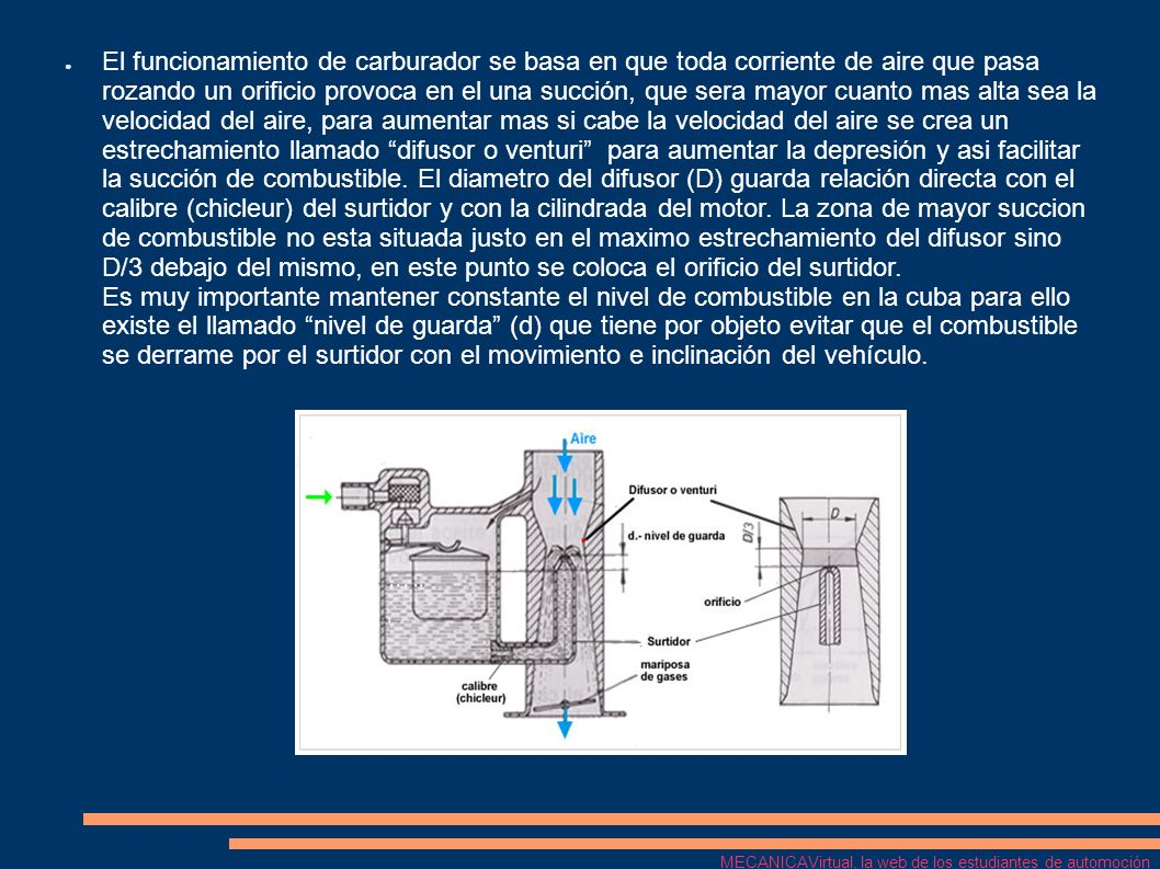 El funcionamiento de carburador se basa en que toda corriente de aire que pasa rozando un orificio provoca en el una succión, que sera mayor cuanto mas alta sea la velocidad del aire, para aumentar mas si cabe la velocidad del aire se crea un estrechamiento llamado difusor o venturi para aumentar la depresión y asi facilitar la succión de combustible. El diametro del difusor (D) guarda relación directa con el calibre (chicleur) del surtidor y con la cilindrada del motor. La zona de mayor succion de combustible no esta situada justo en el maximo estrechamiento del difusor sino D/3 debajo del mismo, en este punto se coloca el orificio del surtidor. Es muy importante mantener constante el nivel de combustible en la cuba para ello existe el llamado nivel de guarda (d) que tiene por objeto evitar que el combustible se derrame por el surtidor con el movimiento e inclinación del vehículo.