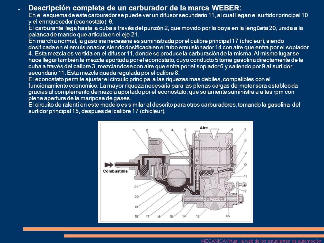 Descripción completa de un carburador de la marca WEBER: En el esquema de este carburador se puede ver un difusor secundario 11, al cual llegan el surtidor principal 10 y el enriquecedor (econostato) 9. El carburante llega hasta la cuba a través del punzón 2, que movido por la boya en la lengüeta 20, unida a la palanca de mando que articula en el eje 21. En marcha normal, la gasolina necesaria es suministrada por el calibre principal 17 (chicleur), siendo dosificada en el emulsionador, siendo dosificada en el tubo emulsionador 14 con aire que entra por el soplador 4. Esta mezcla es vertida en el difusor 11, donde se produce la carburación de la misma. Al mismo lugar se hace llegar también la mezcla aportada por el econostato, cuyo conducto 5 toma gasolina directamente de la cuba a través del calibre 3, mezclandose con aire que entra por el soplador 6 y saliendo por 9 al surtidor secundario 11. Esta mezcla queda regulada por el calibre 8. El econostato permite ajustar el circuito principal a las riquezas mas debiles, compatibles con el funcionamiento economico. La mayor riqueza necesaria para las plenas cargas del motor sera establecida gracias al complemento de mezcla aportado por el econostato, que solamente suministra a altas rpm con plena apertura de la mariposa de gases. El circuito de ralentí en este modelo es similar al descrito para otros carburadores, tomando la gasolina del surtidor principal 15, despues del calibre 17 (chicleur).