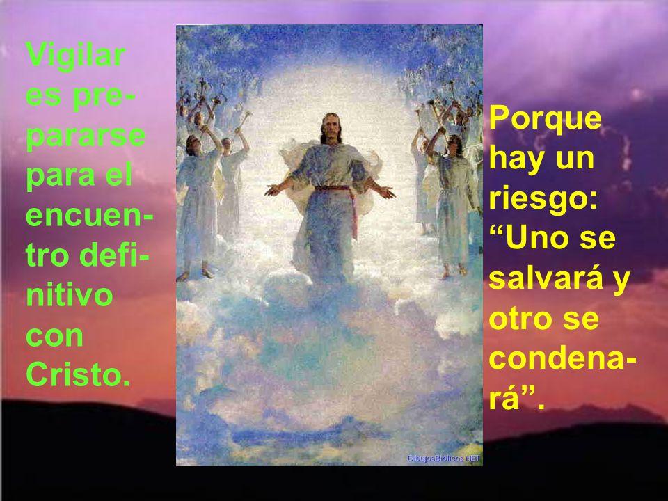 Vigilar es pre-pararse para el encuen-tro defi-nitivo con Cristo.