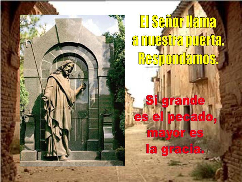El Señor llama a nuestra puerta. Respondamos. Si grande es el pecado, mayor es la gracia.