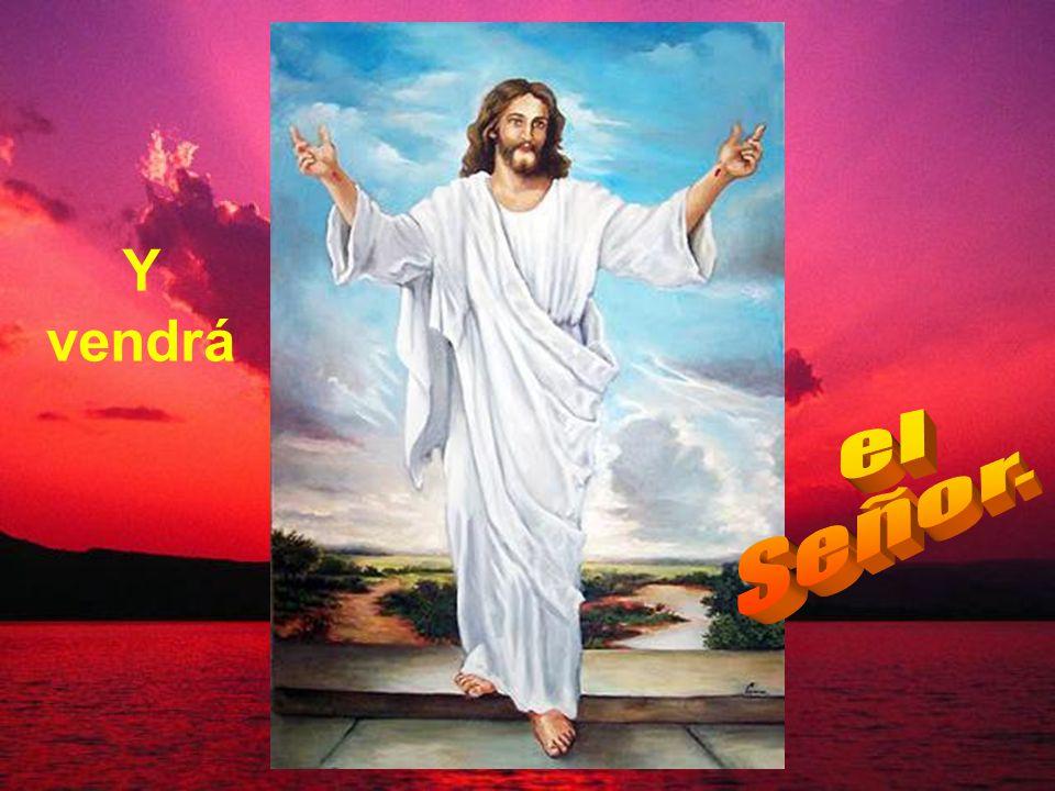 Y vendrá el Señor.