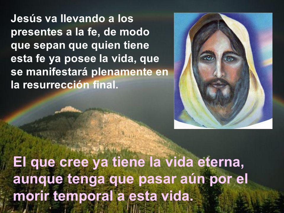 Jesús va llevando a los presentes a la fe, de modo que sepan que quien tiene esta fe ya posee la vida, que se manifestará plenamente en la resurrección final.