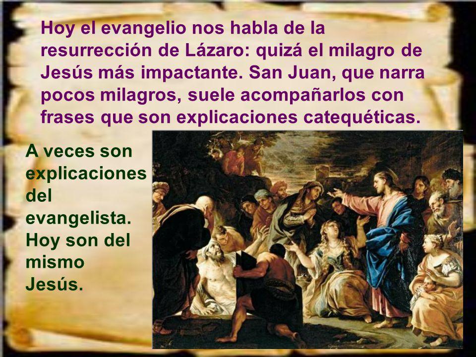 Hoy el evangelio nos habla de la resurrección de Lázaro: quizá el milagro de Jesús más impactante. San Juan, que narra pocos milagros, suele acompañarlos con frases que son explicaciones catequéticas.
