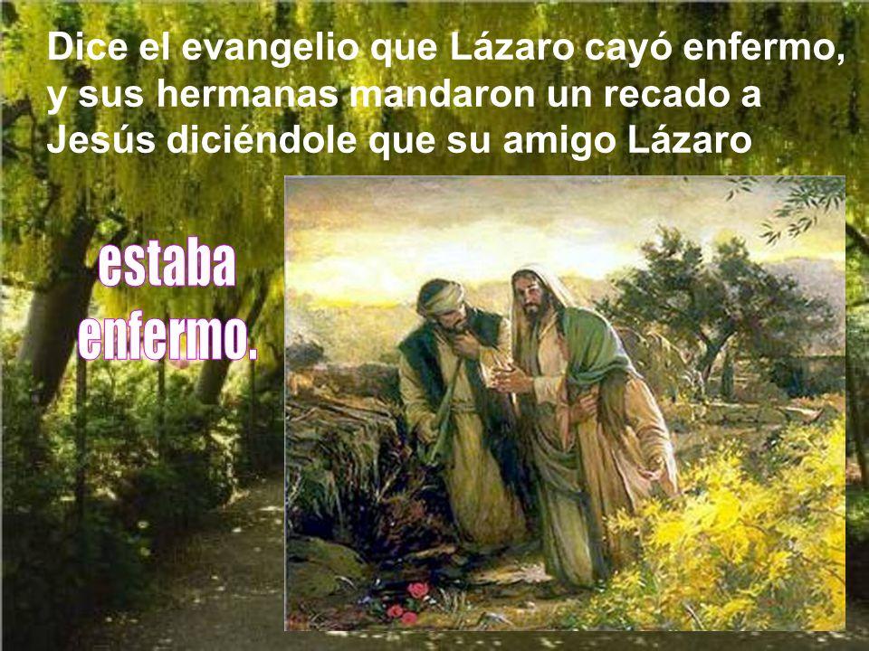 Dice el evangelio que Lázaro cayó enfermo, y sus hermanas mandaron un recado a Jesús diciéndole que su amigo Lázaro