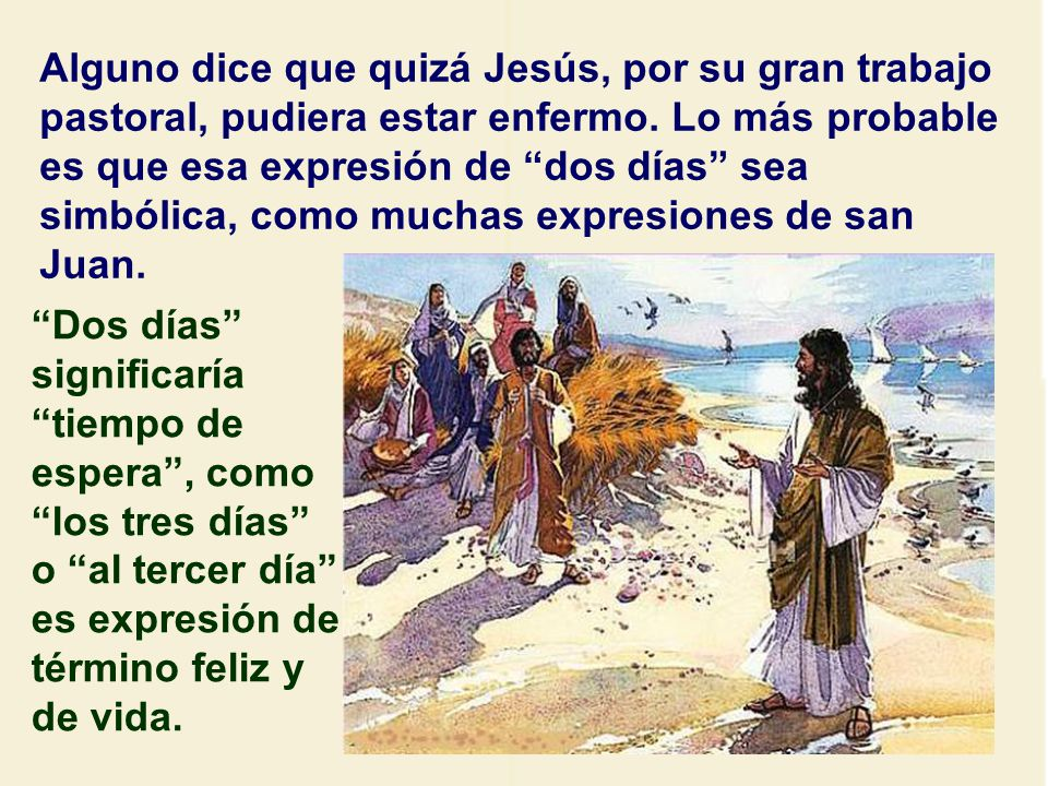 Alguno dice que quizá Jesús, por su gran trabajo pastoral, pudiera estar enfermo. Lo más probable es que esa expresión de dos días sea simbólica, como muchas expresiones de san Juan.