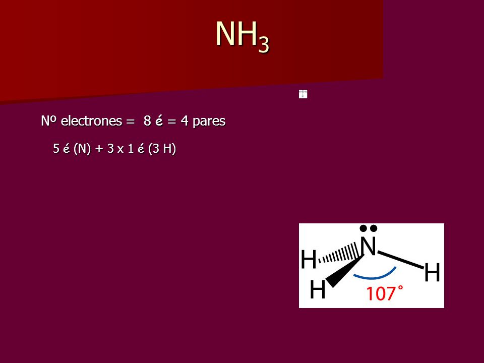 NH3 Nº electrones = 8 é = 4 pares 5 é (N) + 3 x 1 é (3 H)