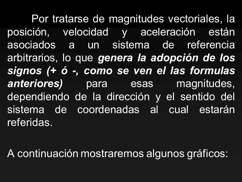 Por tratarse de magnitudes vectoriales, la posición, velocidad y aceleración están asociados a un sistema de referencia arbitrarios, lo que genera la adopción de los signos (+ ó -, como se ven el las formulas anteriores) para esas magnitudes, dependiendo de la dirección y el sentido del sistema de coordenadas al cual estarán referidas.