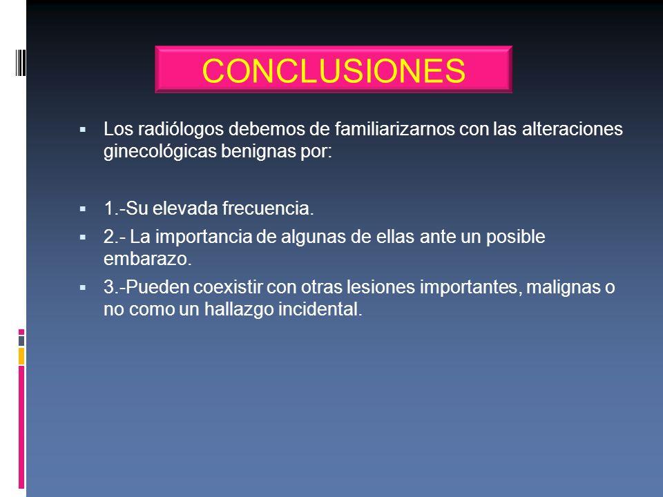CONCLUSIONESLos radiólogos debemos de familiarizarnos con las alteraciones ginecológicas benignas por: