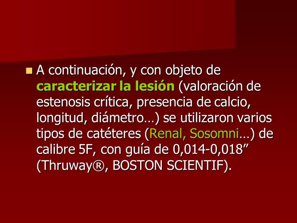 A continuación, y con objeto de caracterizar la lesión (valoración de estenosis crítica, presencia de calcio, longitud, diámetro…) se utilizaron varios tipos de catéteres (Renal, Sosomni…) de calibre 5F, con guía de 0,014-0,018 (Thruway®, BOSTON SCIENTIF).