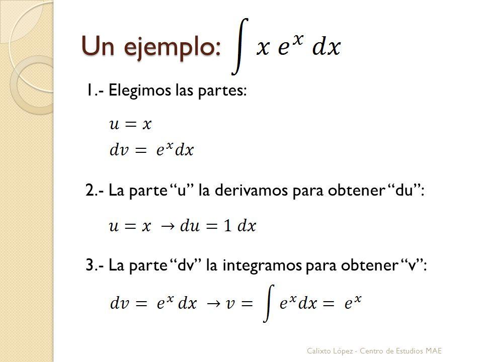 Un ejemplo: 1.- Elegimos las partes: 2.- La parte u la derivamos para obtener du : 3.- La parte dv la integramos para obtener v :