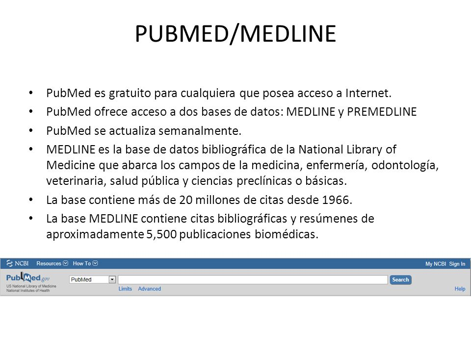 PUBMED/MEDLINE PubMed es gratuito para cualquiera que posea acceso a Internet. PubMed ofrece acceso a dos bases de datos: MEDLINE y PREMEDLINE.