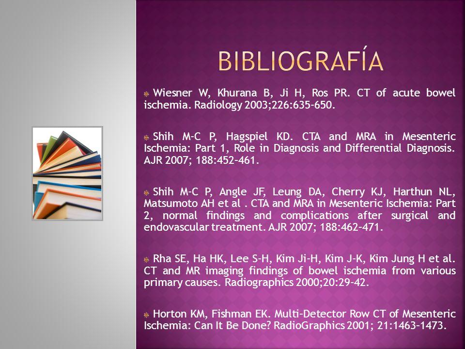 BIBLIOGRAFÍA Wiesner W, Khurana B, Ji H, Ros PR. CT of acute bowel ischemia. Radiology 2003;226:635-650.