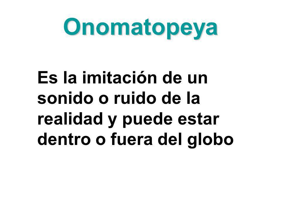 OnomatopeyaEs la imitación de un sonido o ruido de la realidad y puede estar dentro o fuera del globo.