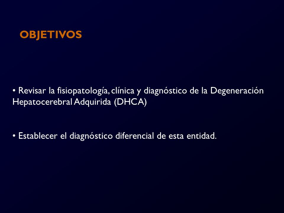 OBJETIVOS Revisar la fisiopatología, clínica y diagnóstico de la Degeneración Hepatocerebral Adquirida (DHCA)