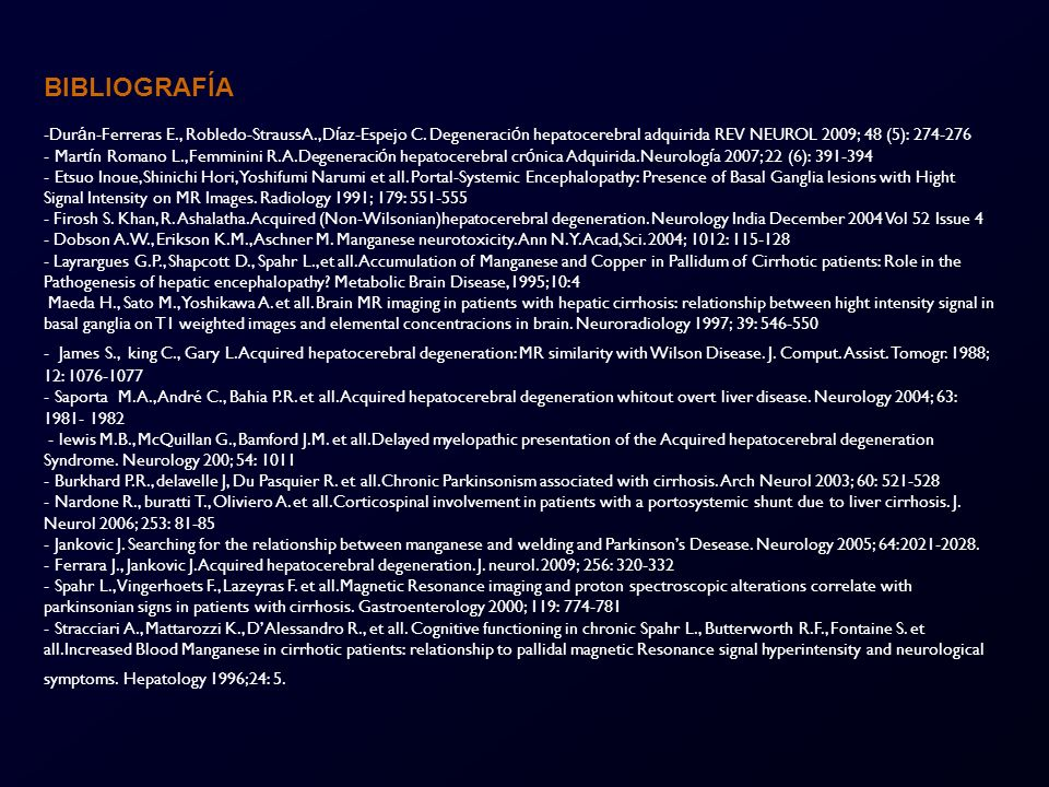 BIBLIOGRAFÍA Durán-Ferreras E., Robledo-StraussA.,Díaz-Espejo C. Degeneración hepatocerebral adquirida REV NEUROL 2009; 48 (5): 274-276.
