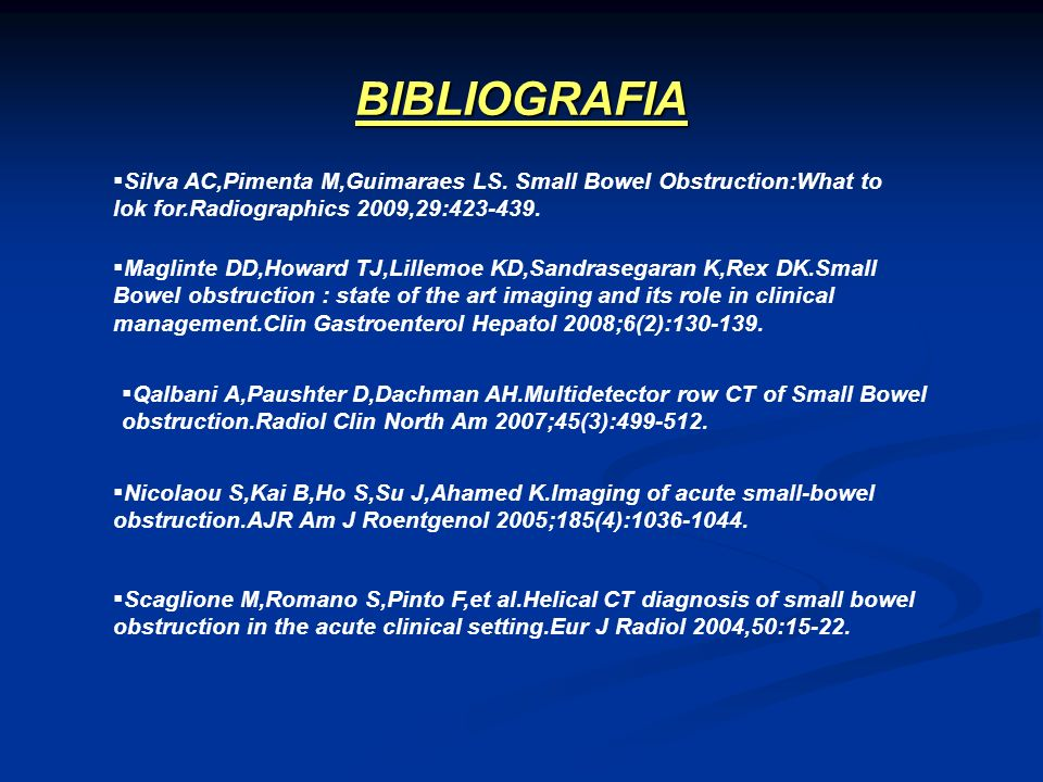 BIBLIOGRAFIASilva AC,Pimenta M,Guimaraes LS. Small Bowel Obstruction:What to lok for.Radiographics 2009,29:423-439.