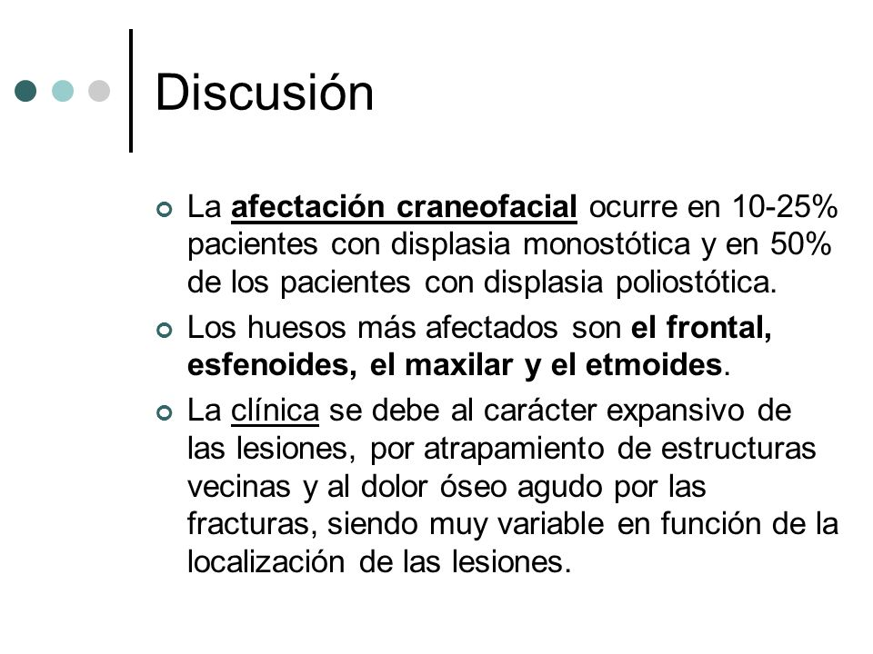 Discusión La afectación craneofacial ocurre en 10-25% pacientes con displasia monostótica y en 50% de los pacientes con displasia poliostótica.