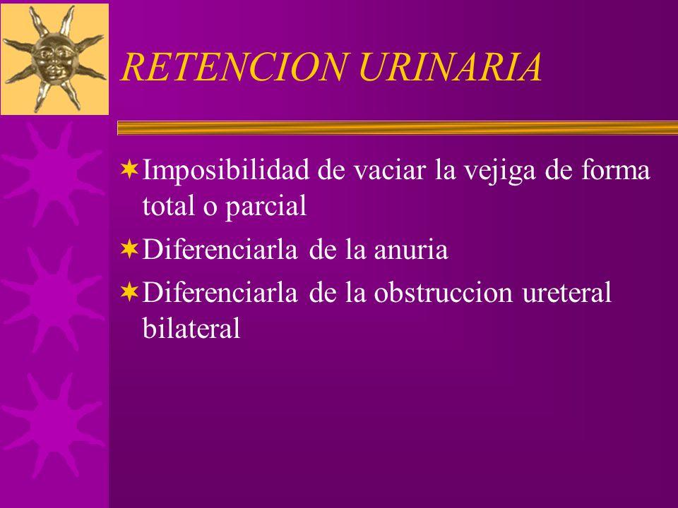RETENCION URINARIA Imposibilidad de vaciar la vejiga de forma total o parcial. Diferenciarla de la anuria.