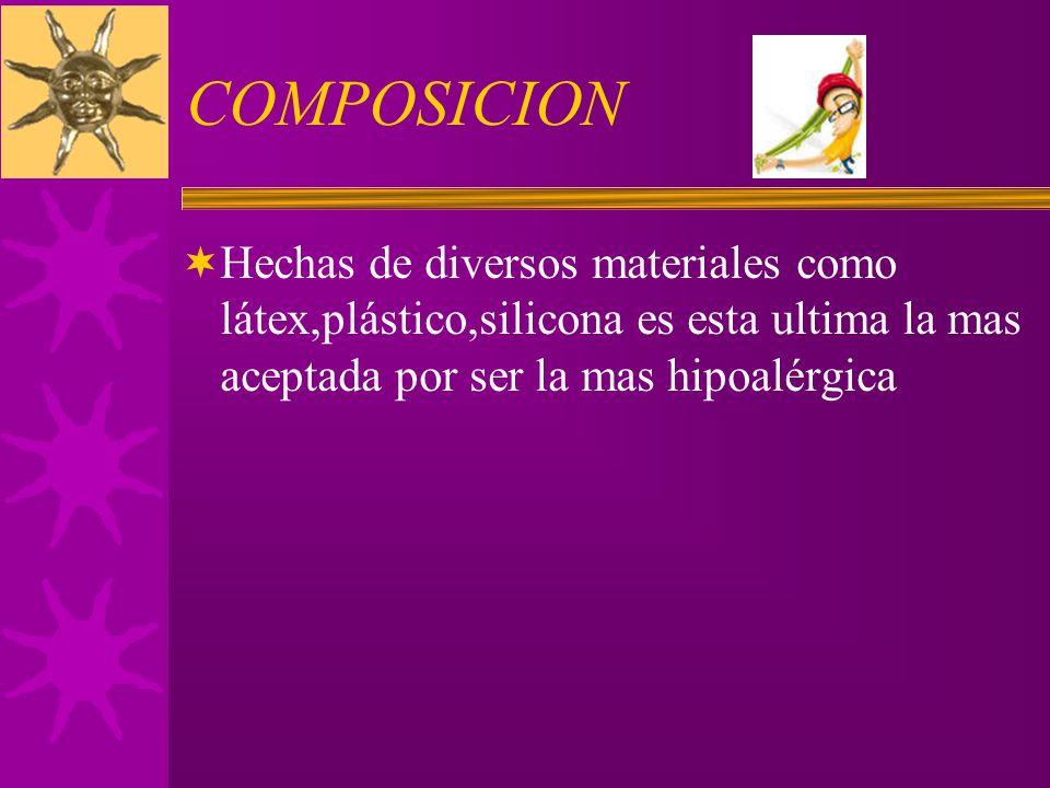 COMPOSICION Hechas de diversos materiales como látex,plástico,silicona es esta ultima la mas aceptada por ser la mas hipoalérgica.