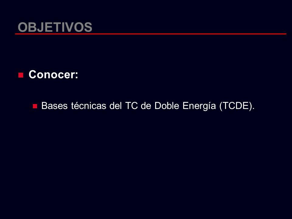 OBJETIVOS Conocer: Bases técnicas del TC de Doble Energía (TCDE).
