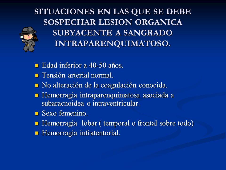 SITUACIONES EN LAS QUE SE DEBE SOSPECHAR LESION ORGANICA SUBYACENTE A SANGRADO INTRAPARENQUIMATOSO.
