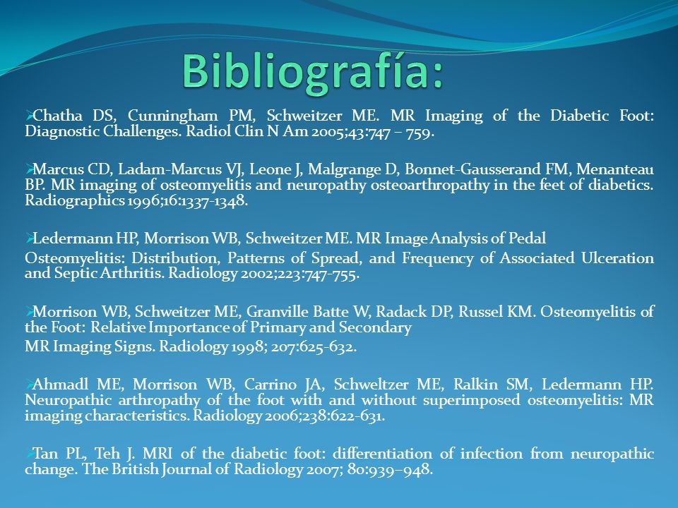 Bibliografía:Chatha DS, Cunningham PM, Schweitzer ME. MR Imaging of the Diabetic Foot: Diagnostic Challenges. Radiol Clin N Am 2005;43:747 – 759.