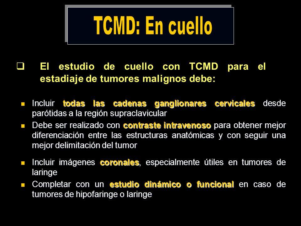 TCMD: En cuello El estudio de cuello con TCMD para el estadiaje de tumores malignos debe: