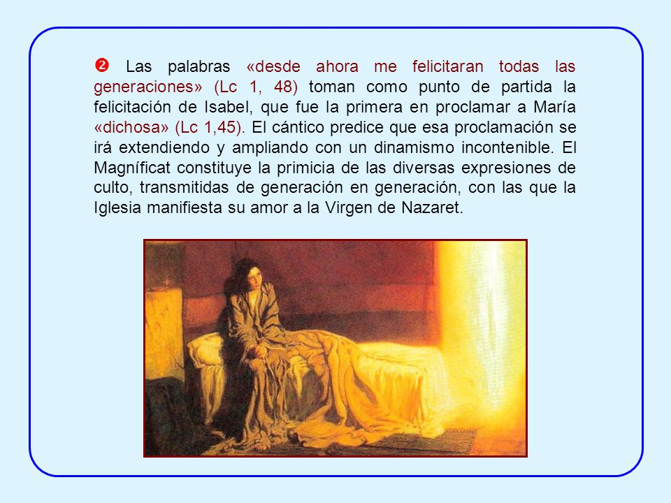 Las palabras «desde ahora me felicitaran todas las generaciones» (Lc 1, 48) toman como punto de partida la felicitación de Isabel, que fue la primera en proclamar a María «dichosa» (Lc 1,45).
