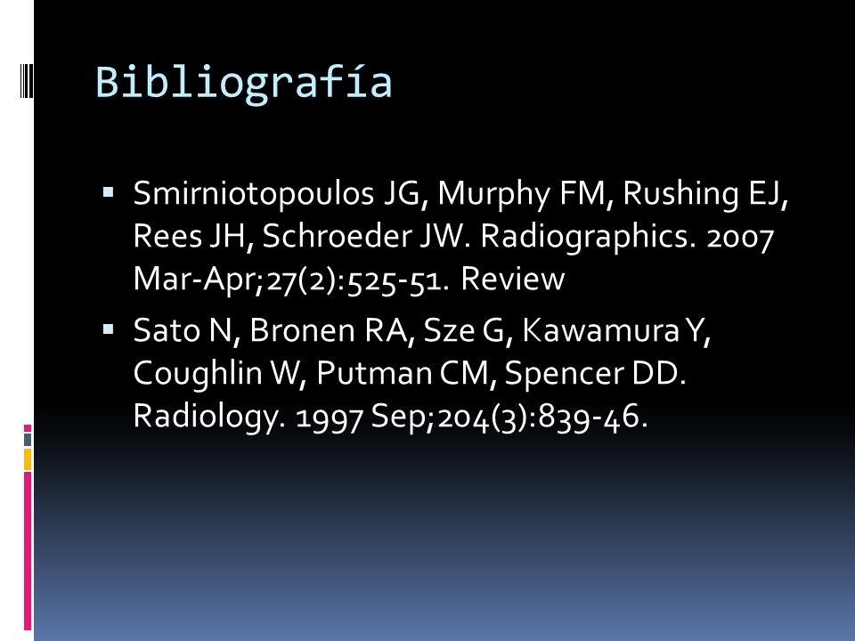 BibliografíaSmirniotopoulos JG, Murphy FM, Rushing EJ, Rees JH, Schroeder JW. Radiographics. 2007 Mar-Apr;27(2):525-51. Review.