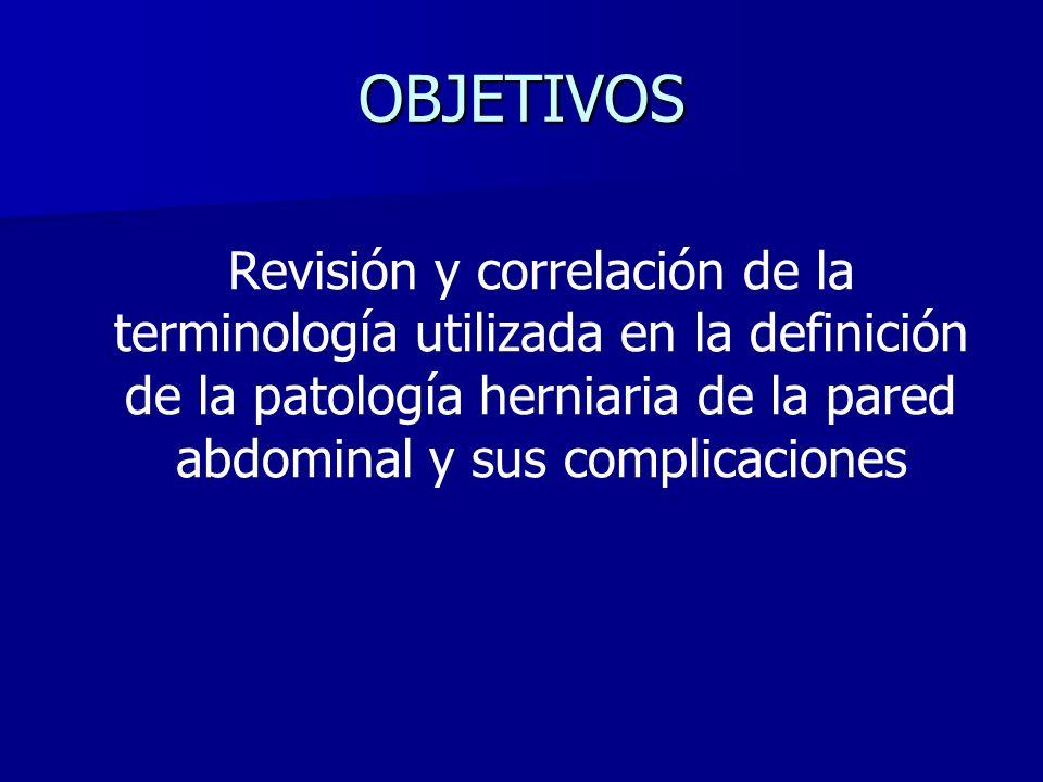 OBJETIVOS Revisión y correlación de la terminología utilizada en la definición de la patología herniaria de la pared abdominal y sus complicaciones.