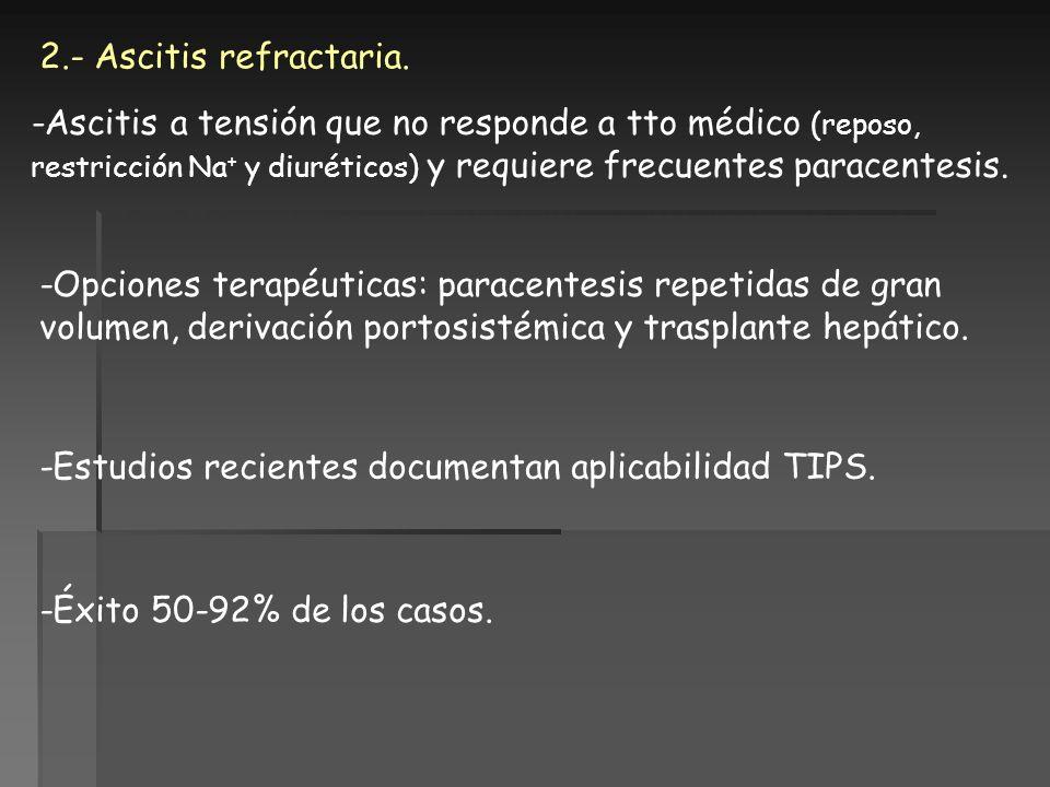 2.- Ascitis refractaria. -Ascitis a tensión que no responde a tto médico (reposo, restricción Na+ y diuréticos) y requiere frecuentes paracentesis.