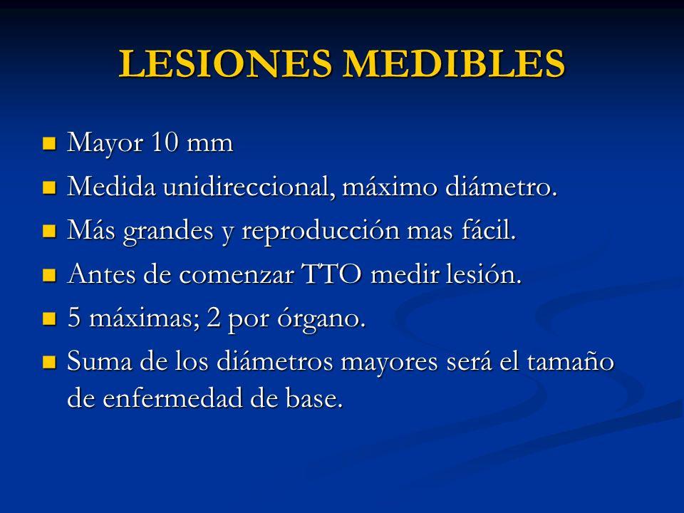 LESIONES MEDIBLES Mayor 10 mm Medida unidireccional, máximo diámetro.