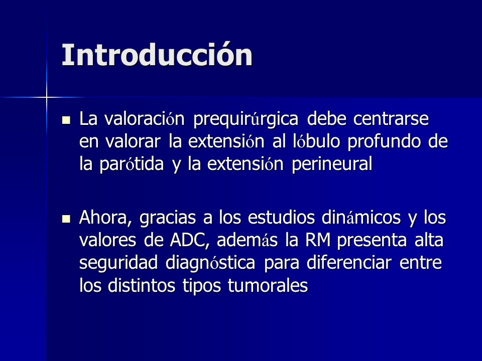 Introducción La valoración prequirúrgica debe centrarse en valorar la extensión al lóbulo profundo de la parótida y la extensión perineural.