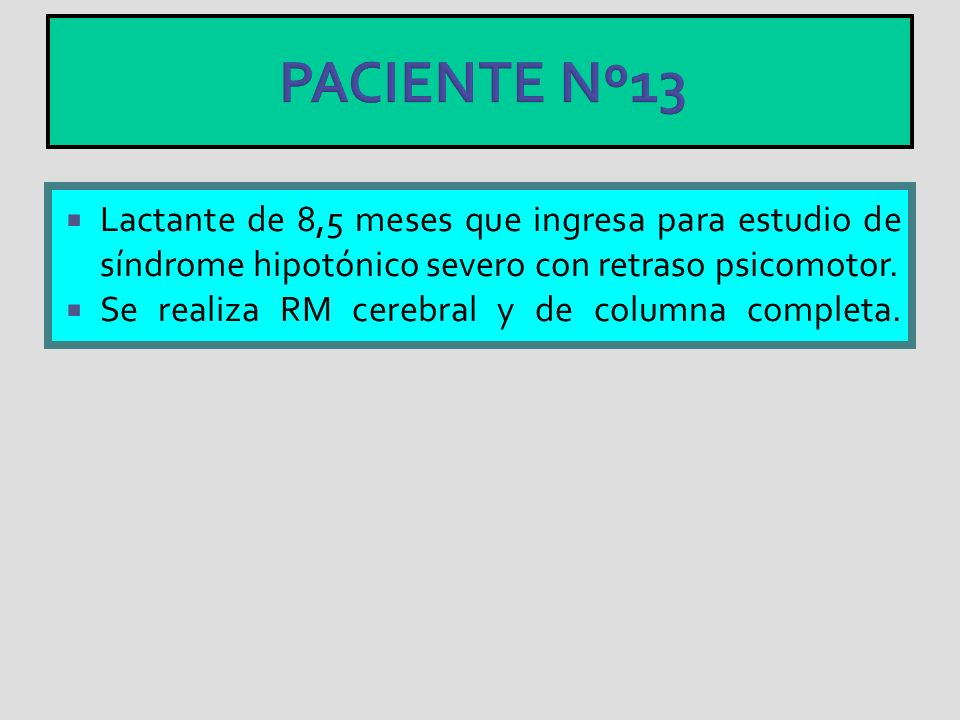 PACIENTE Nº13Lactante de 8,5 meses que ingresa para estudio de síndrome hipotónico severo con retraso psicomotor.