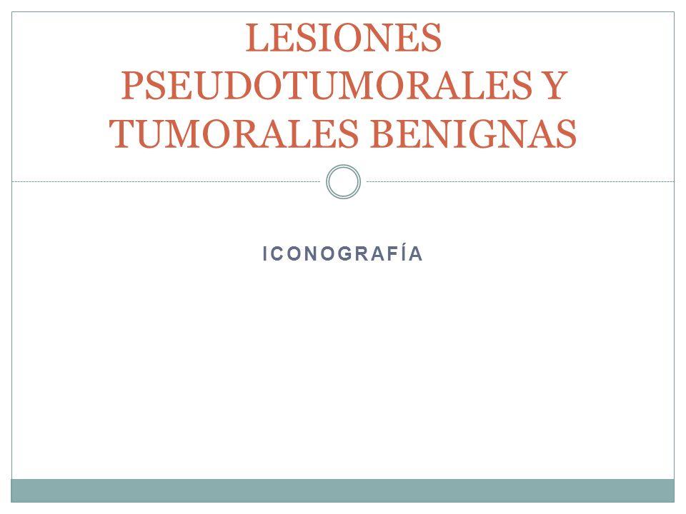 LESIONES PSEUDOTUMORALES Y TUMORALES BENIGNAS